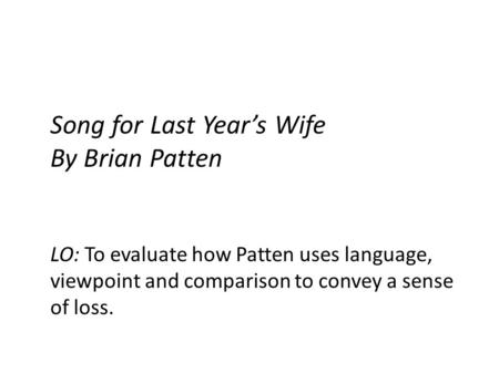 Song for Last Years Wife By Brian Patten LO: To evaluate how Patten uses language, viewpoint and comparison to convey a sense of loss.