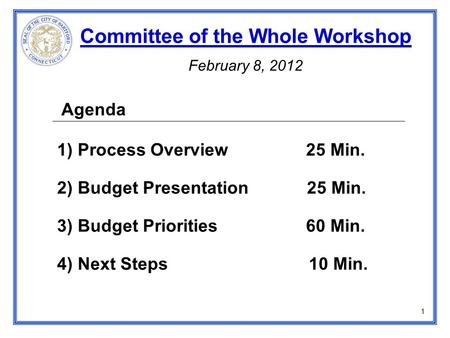 Agenda 1) Process Overview 25 Min. 2) Budget Presentation 25 Min. 3) Budget Priorities 60 Min. 4) Next Steps 10 Min. Committee of the Whole Workshop February.