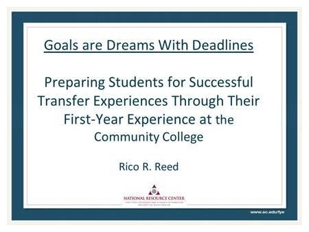 Goals are Dreams With Deadlines Preparing Students for Successful Transfer Experiences Through Their First-Year Experience at the Community College Rico.