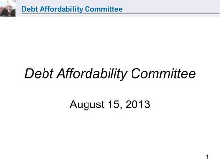 Debt Affordability Committee 1 Debt Affordability Committee August 15, 2013.