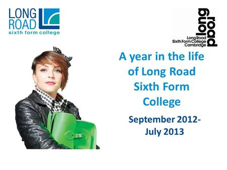 A year in the life of Long Road Sixth Form College September 2012- July 2013.