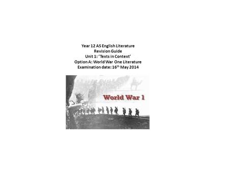 Year 12 AS English Literature Revision Guide Unit 1: Texts in Context Option A: World War One Literature Examination date: 16 th May 2014.