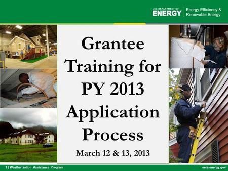 1 | Weatherization Assistance Programeere.energy.gov Grantee Training for PY 2013 Application Process March 12 & 13, 2013.