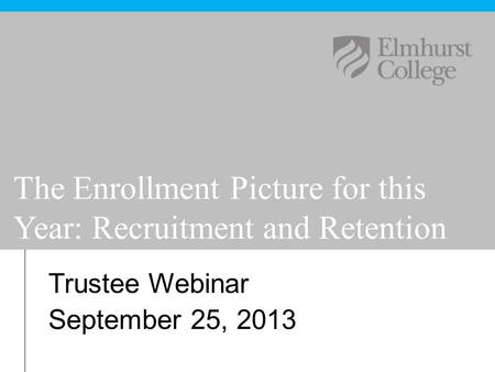 Trustee Webinar September 25, 2013 The Enrollment Picture for this Year: Recruitment and Retention.