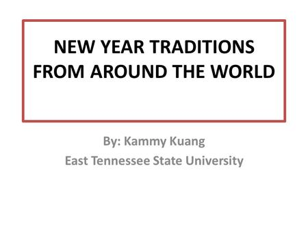 NEW YEAR TRADITIONS FROM AROUND THE WORLD By: Kammy Kuang East Tennessee State University.