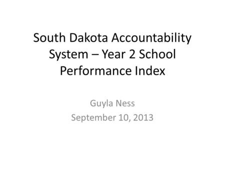 South Dakota Accountability System – Year 2 School Performance Index Guyla Ness September 10, 2013.