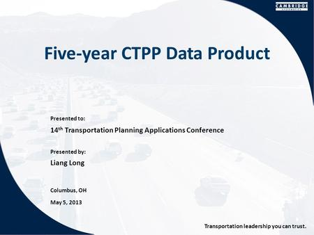 Presented to: Presented by: Transportation leadership you can trust. Five-year CTPP Data Product 14 th Transportation Planning Applications Conference.