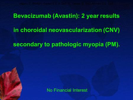 Bevacizumab (Avastin): 2 year results in choroidal neovascularization (CNV) secondary to pathologic myopia (PM). regory S. Brinton; Sayed S E H Saif; M.