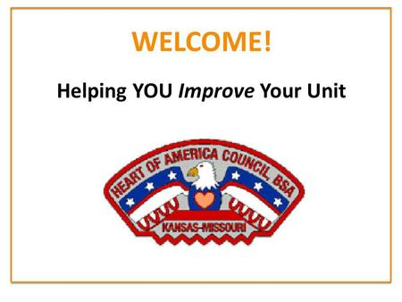 WELCOME! Helping YOU Improve Your Unit. Improving Unit Health in HOAC 1.Most Units either do NOT plan their program, or give a haphazard effort trying.