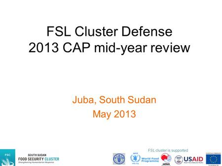 SOUTH SUDAN FSL cluster is supported by: FSL Cluster Defense 2013 CAP mid-year review Juba, South Sudan May 2013.