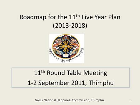 Roadmap for the 11 th Five Year Plan (2013-2018) 11 th Round Table Meeting 1-2 September 2011, Thimphu 1 Gross National Happiness Commission, Thimphu.