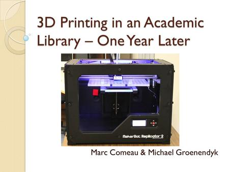 3D Printing in an Academic Library – One Year Later Marc Comeau & Michael Groenendyk.