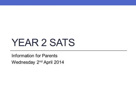 YEAR 2 SATS Information for Parents Wednesday 2 nd April 2014.