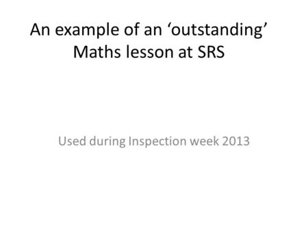 An example of an outstanding Maths lesson at SRS Used during Inspection week 2013.