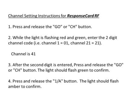 Channel Setting Instructions for ResponseCard RF 1. Press and release the GO or CH button. 2. While the light is flashing red and green, enter the.