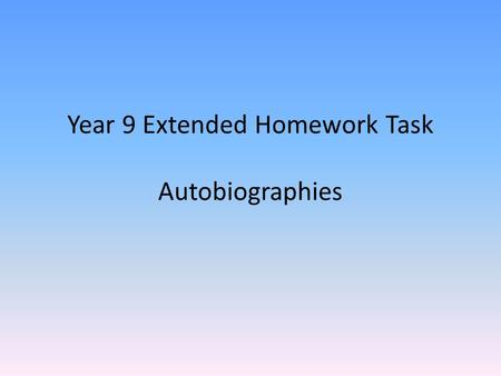 Year 9 Extended Homework Task Autobiographies. What is an autobiography…? The story of someones life – written by them. Describes experiences and events.