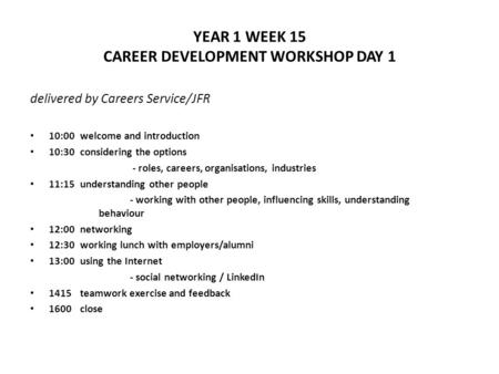 YEAR 1 WEEK 15 CAREER DEVELOPMENT WORKSHOP DAY 1 delivered by Careers Service/JFR 10:00welcome and introduction 10:30considering the options - roles, careers,