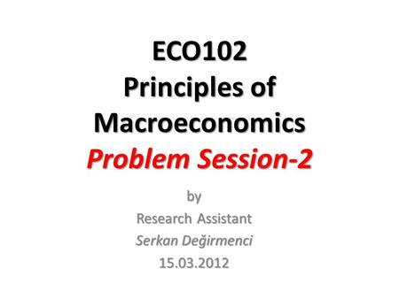 ECO102 Principles of Macroeconomics Problem Session-2 by Research Assistant Serkan Değirmenci 15.03.2012.