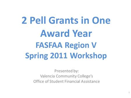 2 Pell Grants in One Award Year FASFAA Region V Spring 2011 Workshop Presented by: Valencia Community Colleges Office of Student Financial Assistance 1.