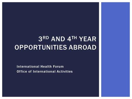 International Health Forum Office of International Activities 3 RD AND 4 TH YEAR OPPORTUNITIES ABROAD.