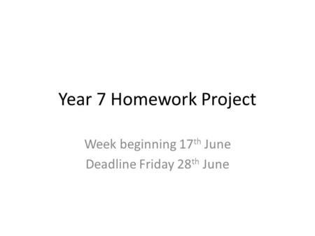 Year 7 Homework Project Week beginning 17 th June Deadline Friday 28 th June.