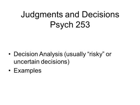 Judgments and Decisions Psych 253 Decision Analysis (usually risky or uncertain decisions) Examples.