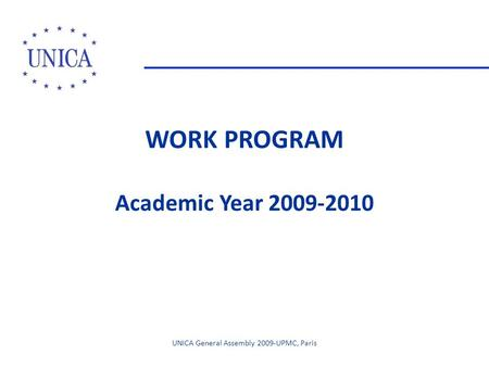 WORK PROGRAM Academic Year 2009-2010 UNICA General Assembly 2009-UPMC, Paris.