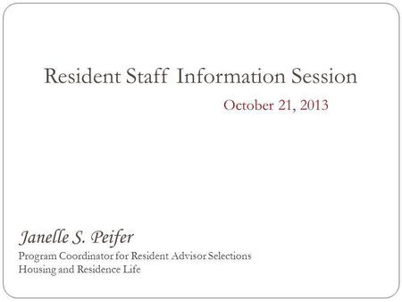 Resident Staff Information Session October 21, 2013 Janelle S. Peifer Program Coordinator for Resident Advisor Selections Housing and Residence Life.