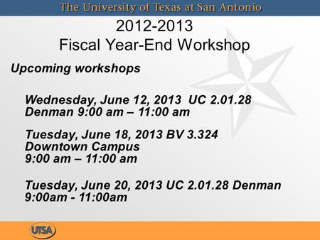 2012-2013 Fiscal Year-End Workshop Wednesday, June 12, 2013 UC 2.01.28 Denman 9:00 am – 11:00 am Tuesday, June 20, 2013 UC 2.01.28 Denman 9:00am - 11:00am.