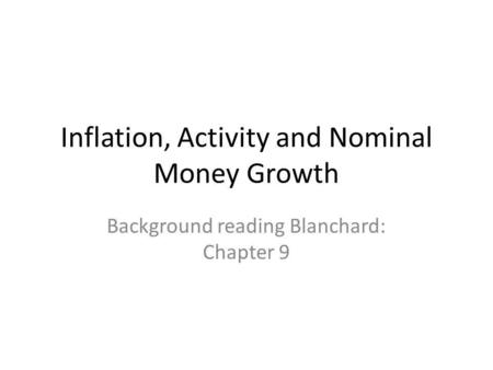 Inflation, Activity and Nominal Money Growth Background reading Blanchard: Chapter 9.
