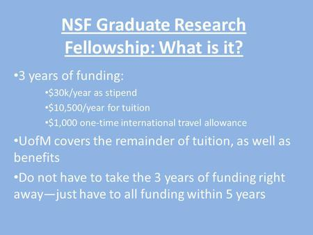NSF Graduate Research Fellowship: What is it? 3 years of funding: $30k/year as stipend $10,500/year for tuition $1,000 one-time international travel allowance.