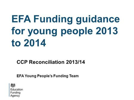 EFA Funding guidance for young people 2013 to 2014 CCP Reconciliation 2013/14 EFA Young Peoples Funding Team.