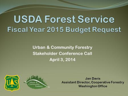 Urban & Community Forestry Stakeholder Conference Call April 3, 2014 Jan Davis Assistant Director, Cooperative Forestry Washington Office.