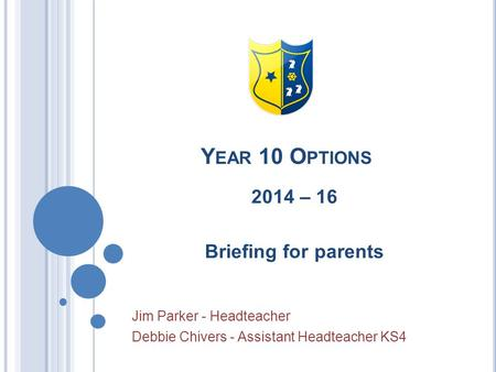 Y EAR 10 O PTIONS 2014 – 16 Briefing for parents Jim Parker - Headteacher Debbie Chivers - Assistant Headteacher KS4.