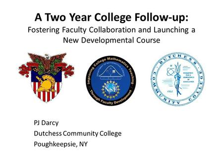 A Two Year College Follow-up: Fostering Faculty Collaboration and Launching a New Developmental Course PJ Darcy Dutchess Community College Poughkeepsie,