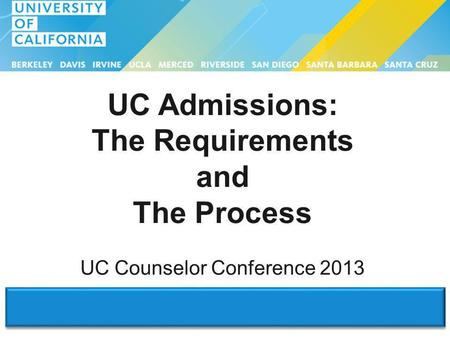 UC Admissions: The Requirements and The Process UC Counselor Conference 2013.