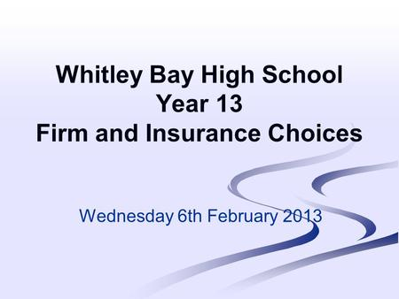 Whitley Bay High School Year 13 Firm and Insurance Choices Wednesday 6th February 2013.