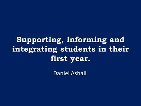 Supporting, informing and integrating students in their first year. Daniel Ashall.