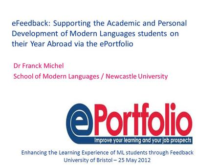 EFeedback: Supporting the Academic and Personal Development of Modern Languages students on their Year Abroad via the ePortfolio Dr Franck Michel School.