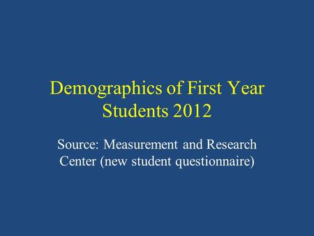 Demographics of First Year Students 2012 Source: Measurement and Research Center (new student questionnaire)