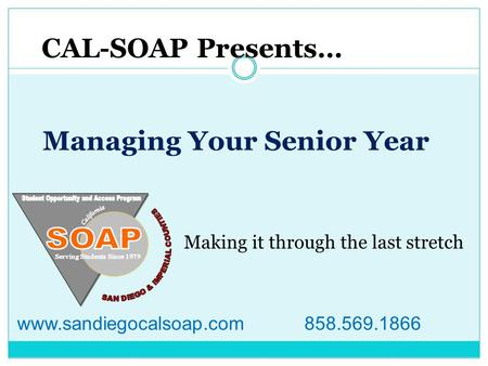 Managing Your Senior Year CAL-SOAP Presents… Making it through the last stretch www.sandiegocalsoap.com 858.569.1866.