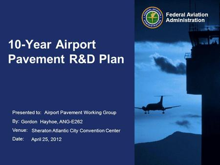 Presented to: By: Venue: Date: Federal Aviation Administration 10-Year Airport Pavement R&D Plan Airport Pavement Working Group Gordon Hayhoe, ANG-E262.