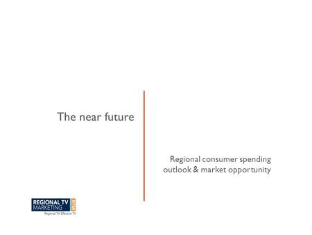 Regional consumer spending outlook & market opportunity The near future.
