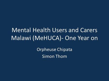 Mental Health Users and Carers Malawi (MeHUCA)- One Year on Orpheuse Chipata Simon Thom.
