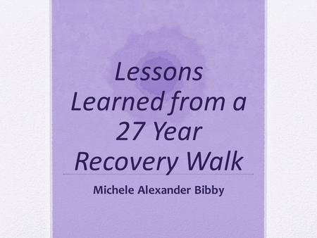 Lessons Learned from a 27 Year Recovery Walk Michele Alexander Bibby.