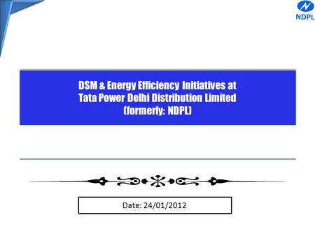DSM & Energy Efficiency Initiatives at Tata Power Delhi Distribution Limited (formerly: NDPL) DSM & Energy Efficiency Initiatives at Tata Power Delhi Distribution.