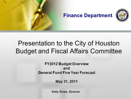Finance Department Presentation to the City of Houston Budget and Fiscal Affairs Committee FY2012 Budget Overview and General Fund Five Year Forecast May.