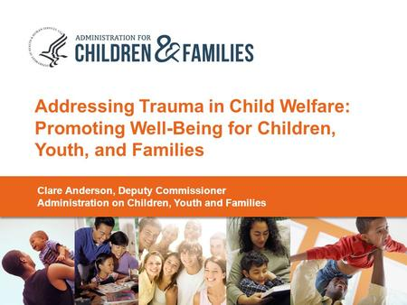 Addressing Trauma in Child Welfare: Promoting Well-Being for Children, Youth, and Families Clare Anderson, Deputy Commissioner Administration on Children,