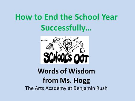How to End the School Year Successfully… Words of Wisdom from Ms. Hogg The Arts Academy at Benjamin Rush.