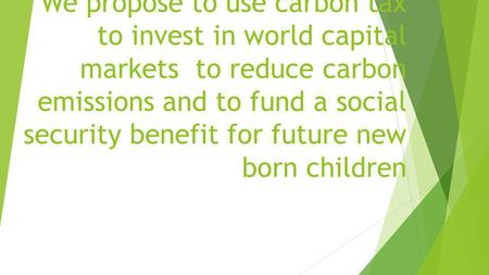 We propose to use carbon tax to invest in world capital markets to reduce carbon emissions and to fund a social security benefit for future new born children.